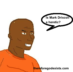 is mark driscoll a heretic?